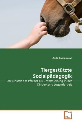 Tiergestützte Sozialpädagogik - Der Einsatz des Pferdes als Unterstützung in der Kinder- und Jugendarbeit - Gumplmayr, Anita