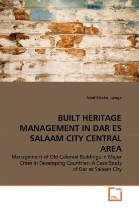 BUILT HERITAGE MANAGEMENT IN DAR ES SALAAM CITY CENTRAL AREA - Management of Old Colonial Buildings in Major Cities in Developing Countries: A Case Study of Dar es Salaam City - Lwoga, Noel Biseko