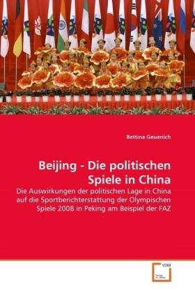 Beijing - Die politischen Spiele in China - Die Auswirkungen der politischen Lage in China auf die Sportberichterstattung der Olympischen Spiele 2008 in Peking am Beispiel der FAZ - Geuenich, Bettina