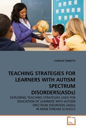 TEACHING STRATEGIES FOR LEARNERS WITH AUTISM SPECTRUM DISORDERS(ASDs) - EXPLORING TEACHING STRATEGIES USED FOR EDUCATION OF LEARNERS WITH AUTISM SPECTRUM DISORDERS (ASDs) IN MAIN STREAM SCHOOLS - Omboto, Charles