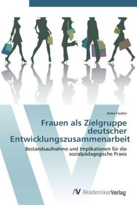 Frauen als Zielgruppe deutscher Entwicklungszusammenarbeit - Bestandsaufnahme und Implikationen für die sozialpädagogische Praxis - Fiedler, Anke