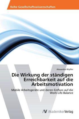 Die Wirkung der ständigen Erreichbarkeit auf die Arbeitsmotivation - Mobile Arbeitsgeräte und deren Einfluss auf die Work-Life-Balance - Wipfler, Alexandra