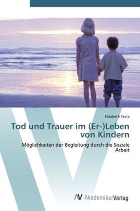 Tod und Trauer im (Er-)Leben von Kindern - Möglichkeiten der Begleitung durch die Soziale Arbeit - Stutz, Elisabeth