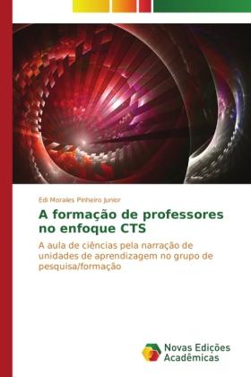 A formação de professores no enfoque CTS - A aula de ciências pela narração de unidades de aprendizagem no grupo de pesquisa/formação - Morales Pinheiro Junior, Edi