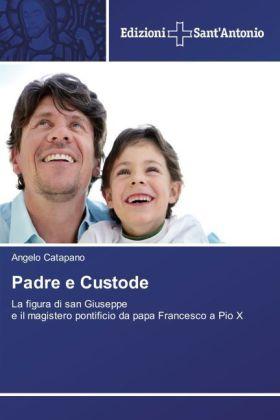Padre e Custode - La figura di san Giuseppe e il magistero pontificio da papa Francesco a Pio X - Catapano, Angelo