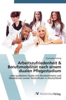 Arbeitszufriedenheit & Berufsmobilität nach einem dualen Pflegestudium - eine qualitative Studie mit Absolventinnen und Absolventen zweier Hochschulen in Deutschland - Kesting, Christopher