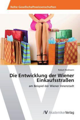 Die Entwicklung der Wiener Einkaufsstraßen - am Beispiel der Wiener Innenstadt - Redmann, Robert