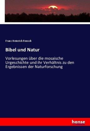 Bibel und Natur - Vorlesungen über die mosaische Urgeschichte und ihr Verhältnis zu den Ergebnissen der Naturforschung - Reusch, Franz Heinrich