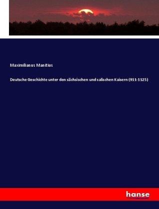 Deutsche Geschichte unter den sächsischen und salischen Kaisern (911-1125) - Manitius, Maximilianus