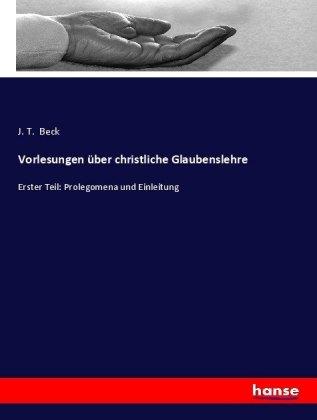 Vorlesungen über christliche Glaubenslehre - Erster Teil: Prolegomena und Einleitung - Beck, J. T.