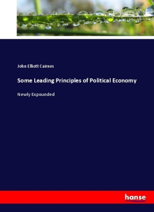 Some Leading Principles of Political Economy - Newly Expounded - Cairnes, John Elliott