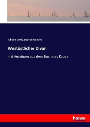 WestÃstlicher Divan - mit AuszÃgen aus dem Buch des Kabus - Goethe, Johann Wolfgang von / Goethe, Johann Wolfgang von / Steffen, William / Keil, Robert / Goethe, Johann Wolfgang von / Jahn, Otto / Goethe, Johann Wolfgang von / Schaefer, J. W. (Hrsg.)