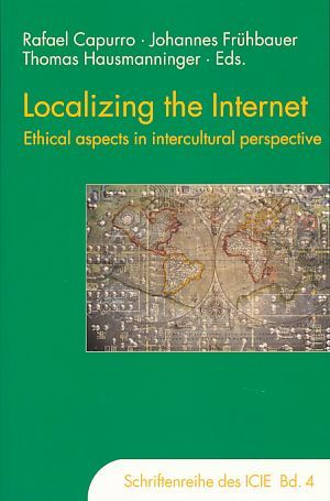 Localizing the internet. Ethical aspects in intercultural perspective. International Center for Information Ethics: Schriftenreihe des International Center for Information Ethics  Bd. 4 - Capurro, Rafael, Johannes Frühbauer and Thomas Hausmanninger (Hrsg.)