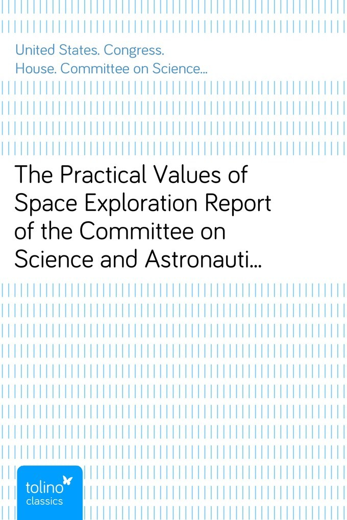 The Practical Values of Space ExplorationReport of the Committee on Science and Astronautics, U.S.House of Representatives, Eighty-Sixth Congress,... - pubbles GmbH