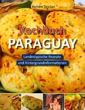 Kochbuch Paraguay - Landestypische Rezepte und Hintergrundinformationen - Kerstin Teicher