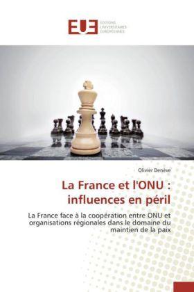 La France et l'ONU : influences en péril - La France face à la coopération entre ONU et organisations régionales dans le domaine du maintien de la paix - Denève, Olivier