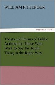 Toasts and Forms of Public Address for Those Who Wish to Say the Right Thing in the Right Way - William Pittenger