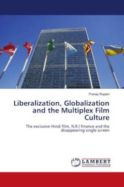Liberalization, Globalization and the Multiplex Film Culture: The exclusive Hindi film, N.R.I finance and the disappearing single screen