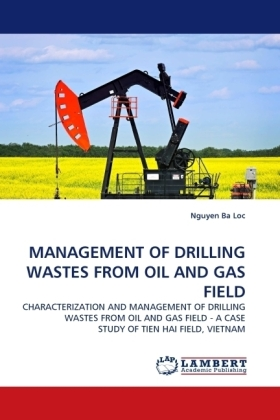 MANAGEMENT OF DRILLING WASTES FROM OIL AND GAS FIELD - CHARACTERIZATION AND MANAGEMENT OF DRILLING WASTES FROM OIL AND GAS FIELD - A CASE STUDY OF TIEN HAI FIELD, VIETNAM - Ba Loc, Nguyen