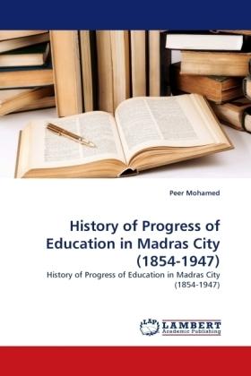 History of Progress of Education in Madras City (1854-1947) - History of Progress of Education in Madras City (1854-1947) - Mohamed, Peer