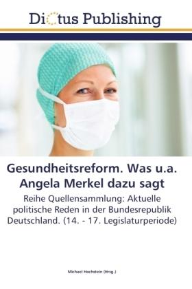Gesundheitsreform. Was u.s. Angela Merkel dazu sagt - Reihe Quellensammlung: Aktuelle politische Reden in der Bundesrepublik Deutschland. (14. - 17. Legislaturperiode) - Hochstein, Michael (Hrsg.)