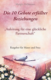 Die 10 Gebote erfüllter Beziehungen - Anleitung für eine glückliche Partnerschaft - Margit Zöchmann