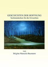 Geschichten der Hoffnung - Seelenmärchen für die Erwachten - Brigitta Manuela Baumann