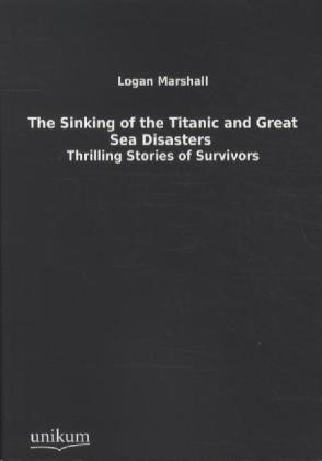 The Sinking of the Titanic and Great Sea Disasters - Thrilling Stories of Survivors - Marshall, Logan (Hrsg.)