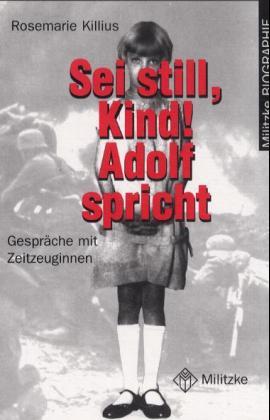 Sei still, Kind! Adolf spricht. Gespräche mit Zeitzeuginnen - Killius, Rosemarie