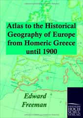 Atlas to the Historical Geography of Europe from Homeric Greece Until 1900 - Freeman, Edward