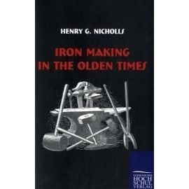 Iron Making in the Olden Times - Henry G. Nicholls