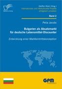 Jacobs, Petia: Bulgarien als Absatzmarkt für deutsche Lebensmittel-Discounter: Entwicklung einer Markteintrittskonzeption