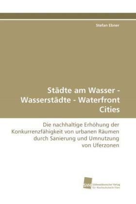 Städte am Wasser - Wasserstädte - Waterfront Cities - Die nachhaltige Erhöhung der Konkurrenzfähigkeit von urbanen Räumen durch Sanierung und Umnutzung von Uferzonen - Ebner, Stefan