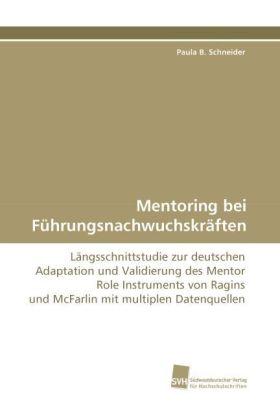 Mentoring bei Führungsnachwuchskräften - Längsschnittstudie zur deutschen Adaptation und Validierung des Mentor Role Instruments von Ragins und McFarlin mit multiplen Datenquellen - Schneider, Paula B.