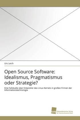 Open Source Software: Idealismus, Pragmatismus oder Strategie? - Eine Fallstudie über Entwickler des Linux-Kernels in großen Firmen der Informationstechnologie - Lerch, Urs