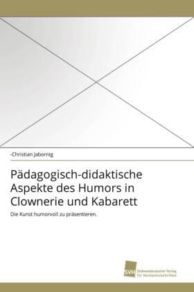 Pädagogisch-didaktische Aspekte des Humors in Clownerie und Kabarett - Die Kunst humorvoll zu präsentieren. - Jabornig, -Christian