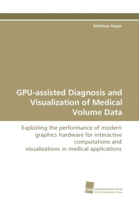 GPU-assisted Diagnosis and Visualization of Medical Volume Data - Exploiting the performance of modern graphics hardware for interactive computations and visualizations in medical applications - Raspe, Matthias