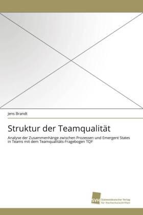 Struktur der Teamqualität - Analyse der Zusammenhänge zwischen Prozessen und Emergent States in Teams mit dem Teamqualitäts-Fragebogen TQF - Brandt, Jens