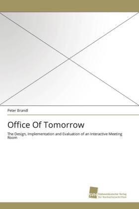 Office Of Tomorrow - The Design, Implementation and Evaluation of an Interactive Meeting Room - Brandl, Peter
