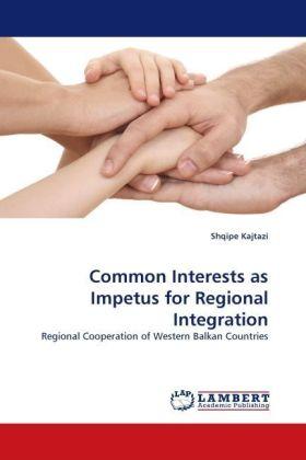 Common Interests as Impetus for Regional Integration - Regional Cooperation of Western Balkan Countries - Kajtazi, Shqipe
