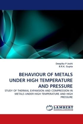 BEHAVIOUR OF METALS UNDER HIGH TEMPERATURE AND PRESSURE - STUDY OF THERMAL EXPANSION AND COMPRESSION IN METALS UNDER HIGH TEMPERATURE AND HIGH PRESSURE - Joshi, Deepika P / Gupta, B. R. K.