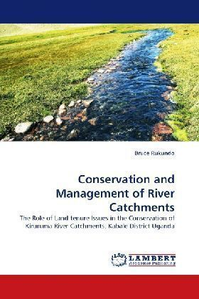 Conservation and Management of River Catchments - The Role of Land tenure Issues in the Conservation of Kiruruma River Catchments, Kabale District Uganda - Rukundo, Bruce