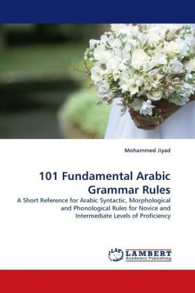 101 Fundamental Arabic Grammar Rules - A Short Reference for Arabic Syntactic, Morphological and Phonological Rules for Novice and Intermediate Levels of Proficiency - Jiyad, Mohammed
