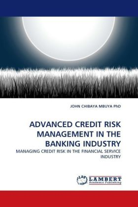 ADVANCED CREDIT RISK MANAGEMENT IN THE BANKING INDUSTRY - MANAGING CREDIT RISK IN THE FINANCIAL SERVICE INDUSTRY - Chibaya Mbuya, John
