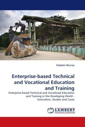 Enterprise-based Technical and Vocational Education and Training - Enterprise-based Technical and Vocational Education and Training in the Developing World - Innovation, Studies and Cases - Murray, Stephen
