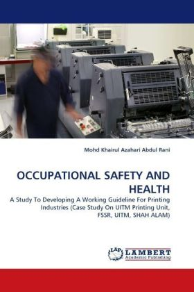 OCCUPATIONAL SAFETY AND HEALTH - A Study To Developing A Working Guideline For Printing Industries (Case Study On UITM Printing Unit, FSSR, UITM, SHAH ALAM) - Abdul Rani, Mohd Khairul Azahari