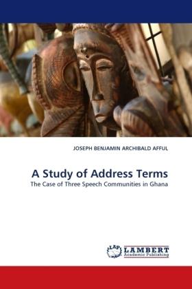 A Study of Address Terms - The Case of Three Speech Communities in Ghana - Afful, Joseph B. A.