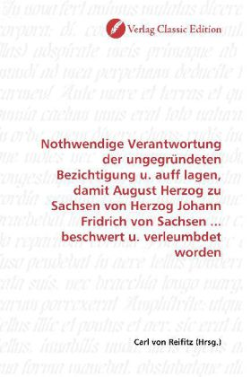Nothwendige Verantwortung der ungegründeten Bezichtigung u. auff lagen, damit August Herzog zu Sachsen von Herzog Johann Fridrich von Sachsen ... beschwert u. verleumbdet worden