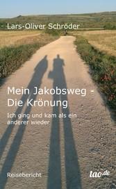 Mein Jakobsweg - Die Krönung - Ich ging und kam als ein anderer wieder - Lars-Oliver Schröder