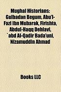 Mughal Historians: Gulbadan Begum, Abu'l-Fazl Ibn Mubarak, Firishta, Abdul-Haqq Dehlavi, Abd Al-Qadir Bada'uni, Nizamuddin Ahmad